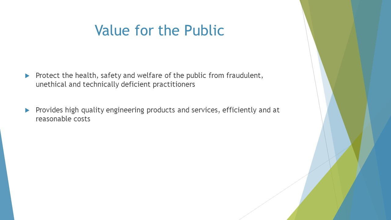Value for the Public Protect the health, safety and welfare of the public from fraudulent, unethical and technically deficient practitioners.