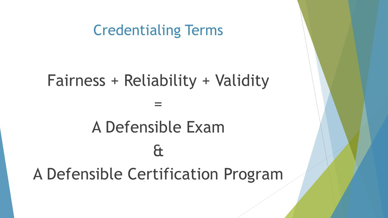 Credentialing Terms Fairness + Reliability + Validity = A Defensible Exam & A Defensible Certification Program