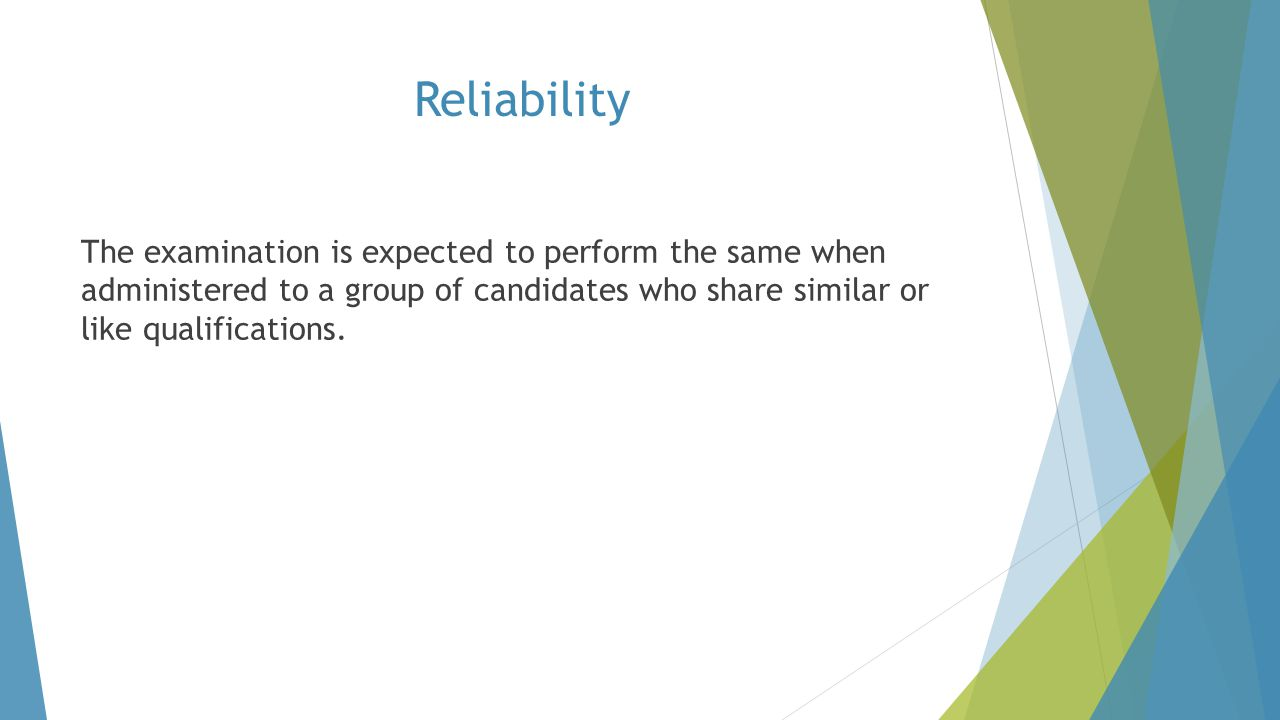 Reliability The examination is expected to perform the same when administered to a group of candidates who share similar or like qualifications.
