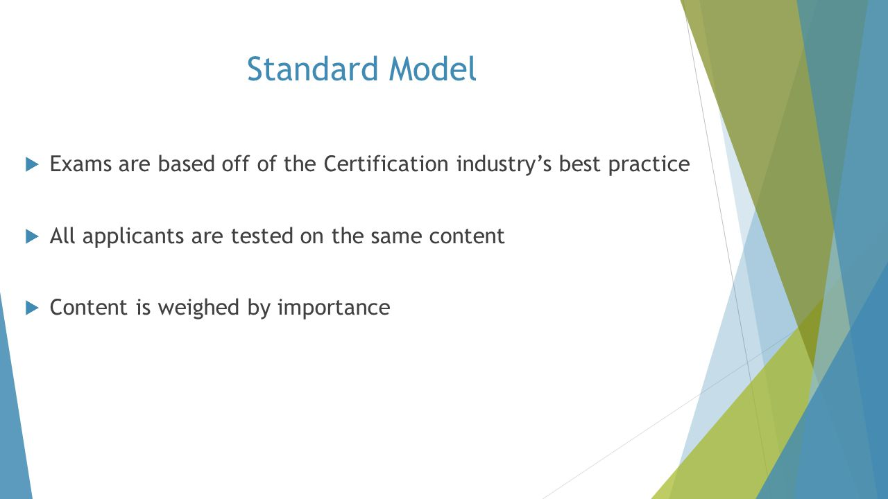 Standard Model Exams are based off of the Certification industry's best practice. All applicants are tested on the same content.