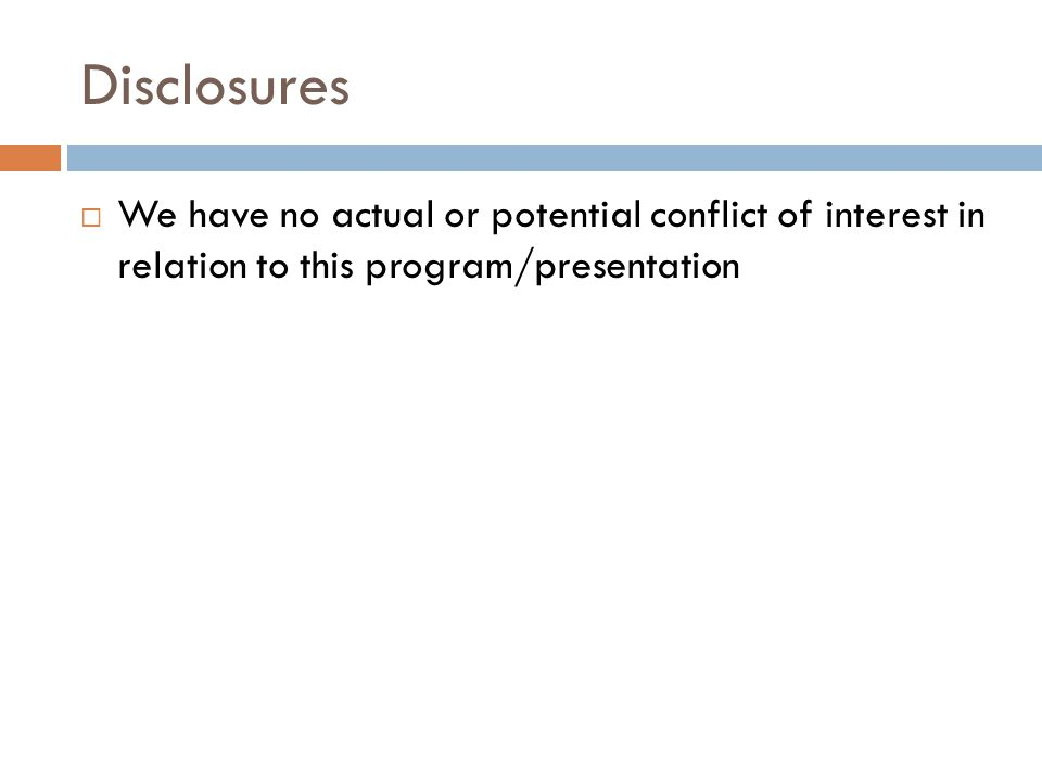 Disclosures We have no actual or potential conflict of interest in relation to this program/presentation.