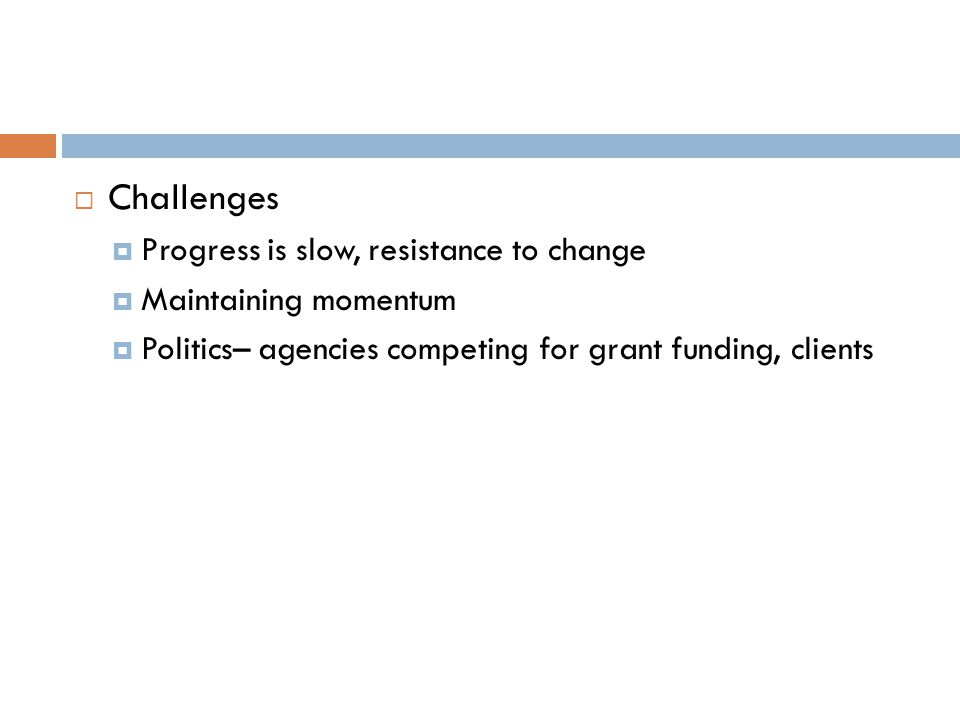 Challenges Progress is slow, resistance to change Maintaining momentum