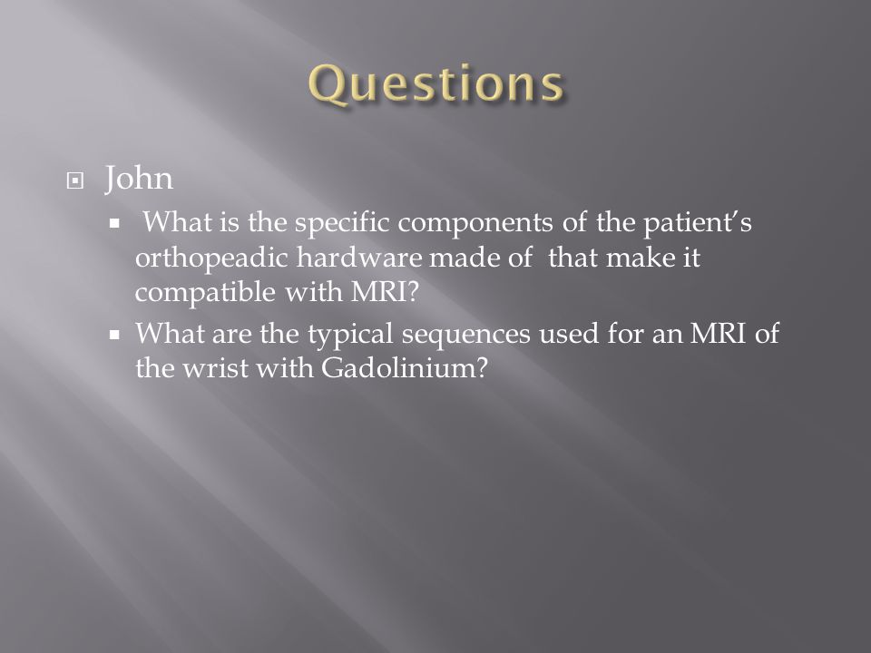 Questions John. What is the specific components of the patient's orthopeadic hardware made of that make it compatible with MRI