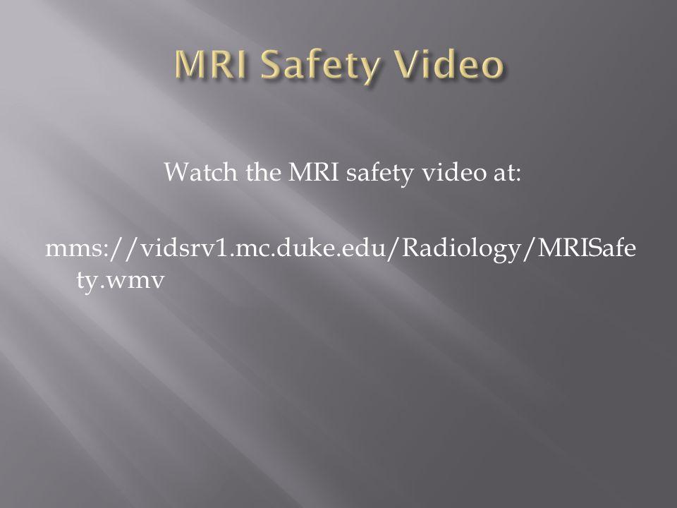MRI Safety Video Watch the MRI safety video at: mms://vidsrv1.mc.duke.edu/Radiology/MRISafety.wmv