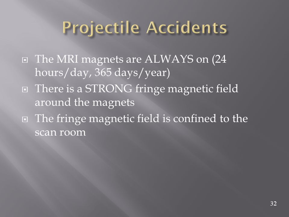 Projectile Accidents The MRI magnets are ALWAYS on (24 hours/day, 365 days/year) There is a STRONG fringe magnetic field around the magnets.