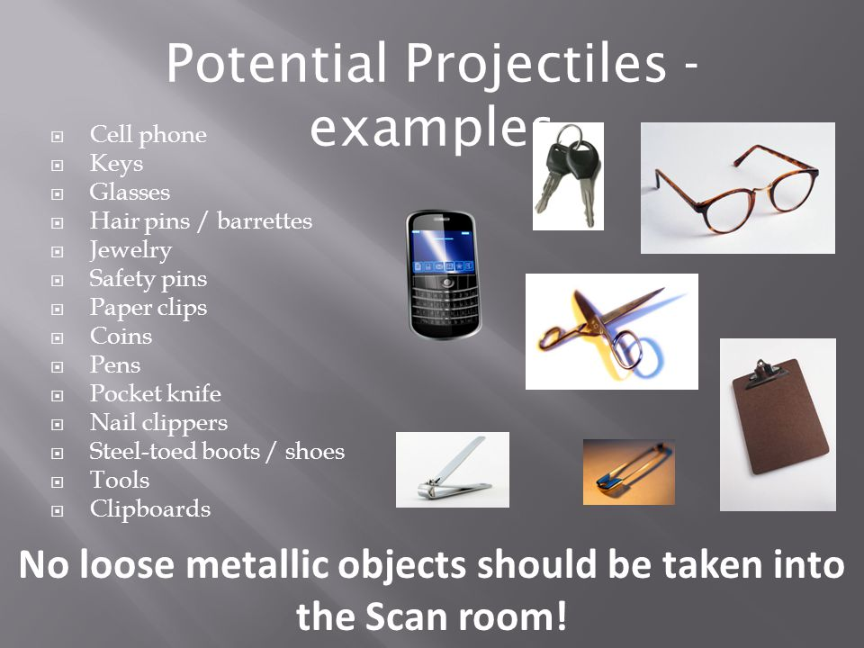 No loose metallic objects should be taken into the Scan room!