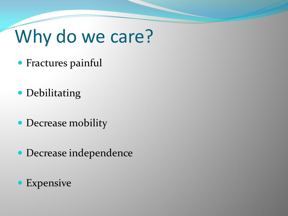 Why do we care Fractures painful Debilitating Decrease mobility