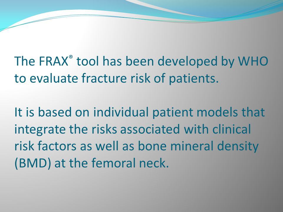The FRAX® tool has been developed by WHO to evaluate fracture risk of patients.