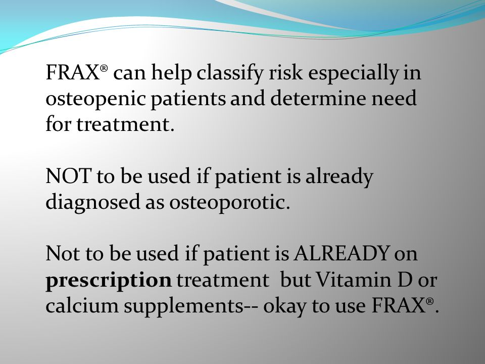FRAX® can help classify risk especially in osteopenic patients and determine need for treatment.