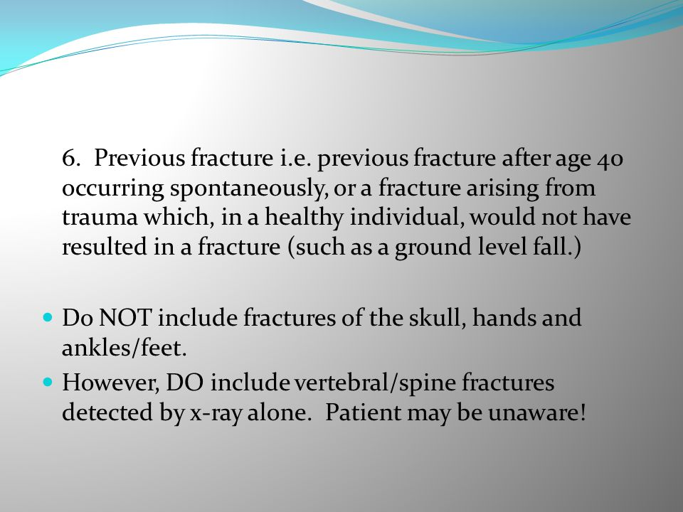 6. Previous fracture i.e. previous fracture after age 40 occurring spontaneously, or a fracture arising from trauma which, in a healthy individual, would not have resulted in a fracture (such as a ground level fall.)