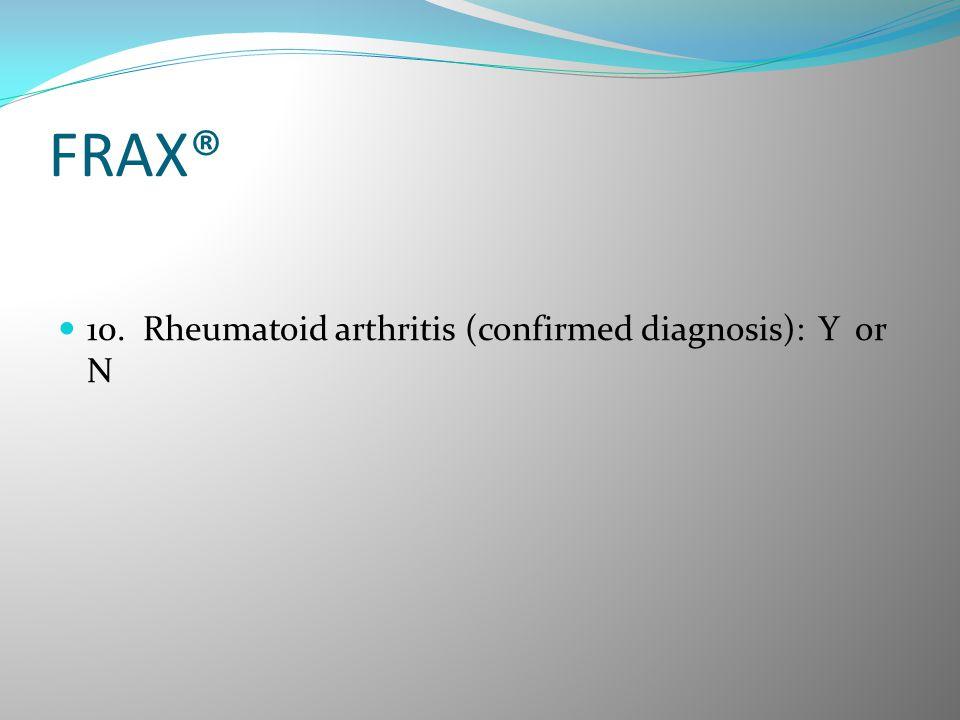 FRAX® 10. Rheumatoid arthritis (confirmed diagnosis): Y or N