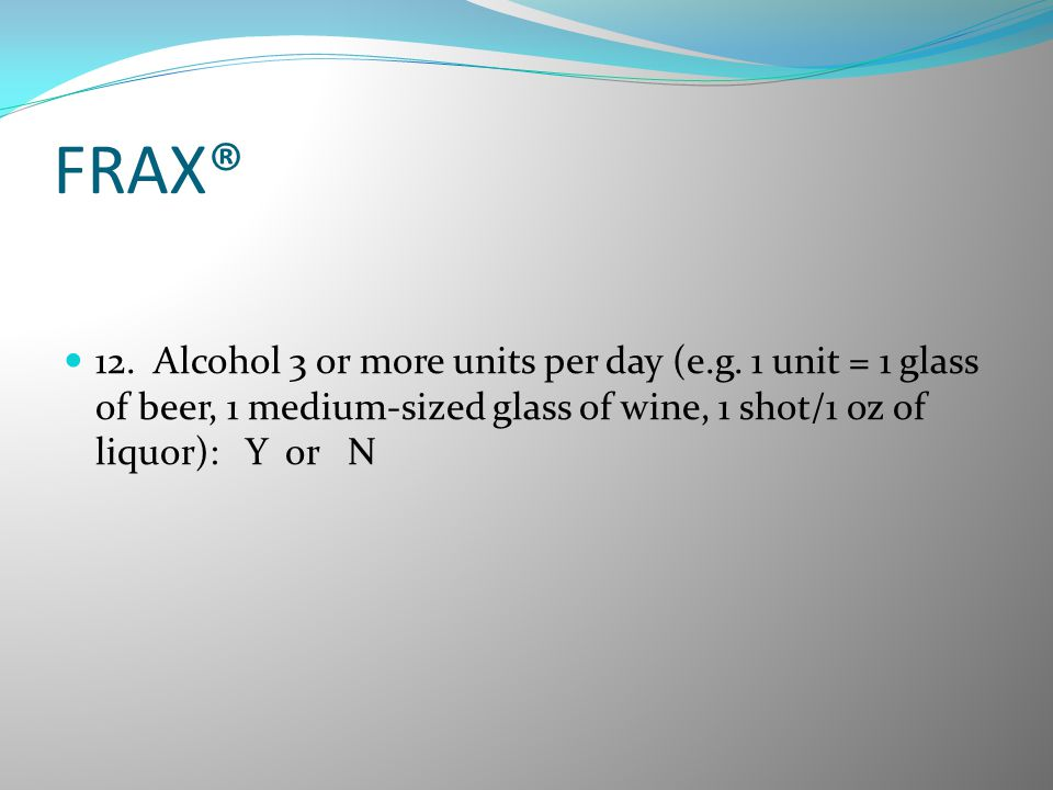 FRAX® 12. Alcohol 3 or more units per day (e.g.