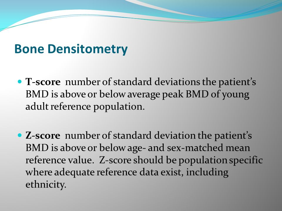 Bone Densitometry T-score number of standard deviations the patient's BMD is above or below average peak BMD of young adult reference population.