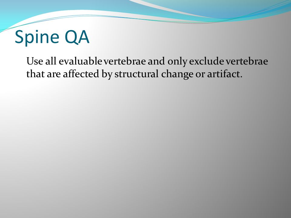 Spine QA Use all evaluable vertebrae and only exclude vertebrae that are affected by structural change or artifact.