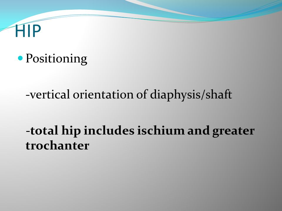 HIP Positioning -vertical orientation of diaphysis/shaft