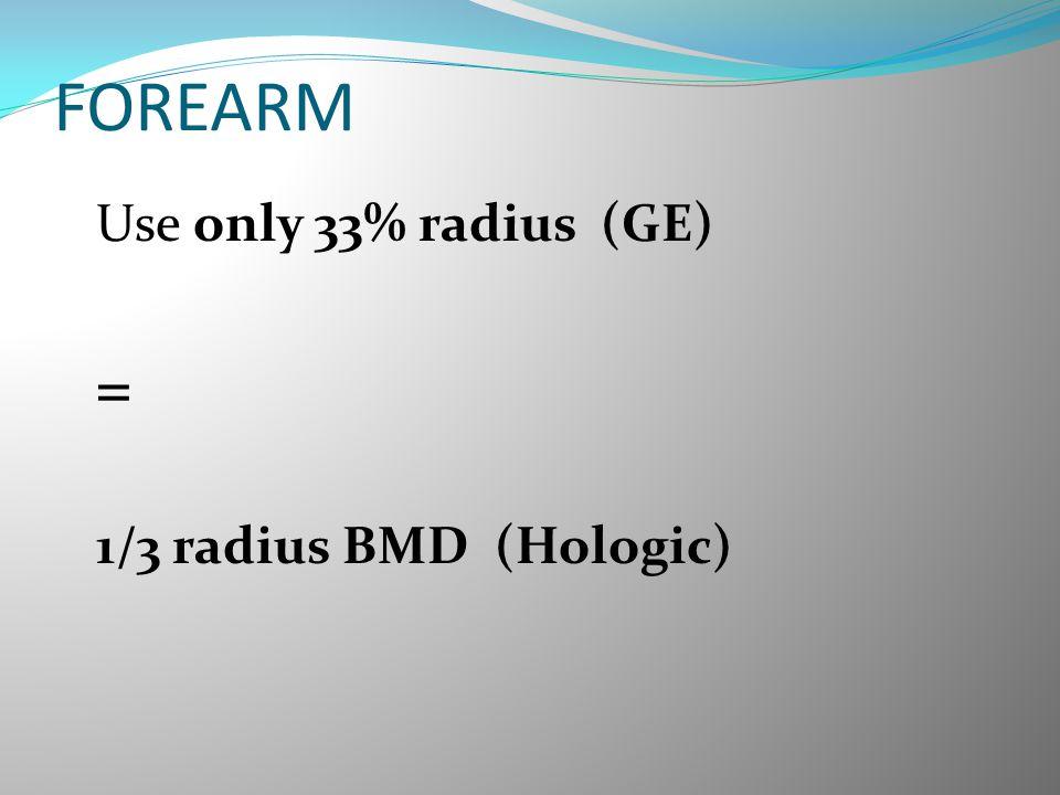 FOREARM = 1/3 radius BMD (Hologic) Use only 33% radius (GE)