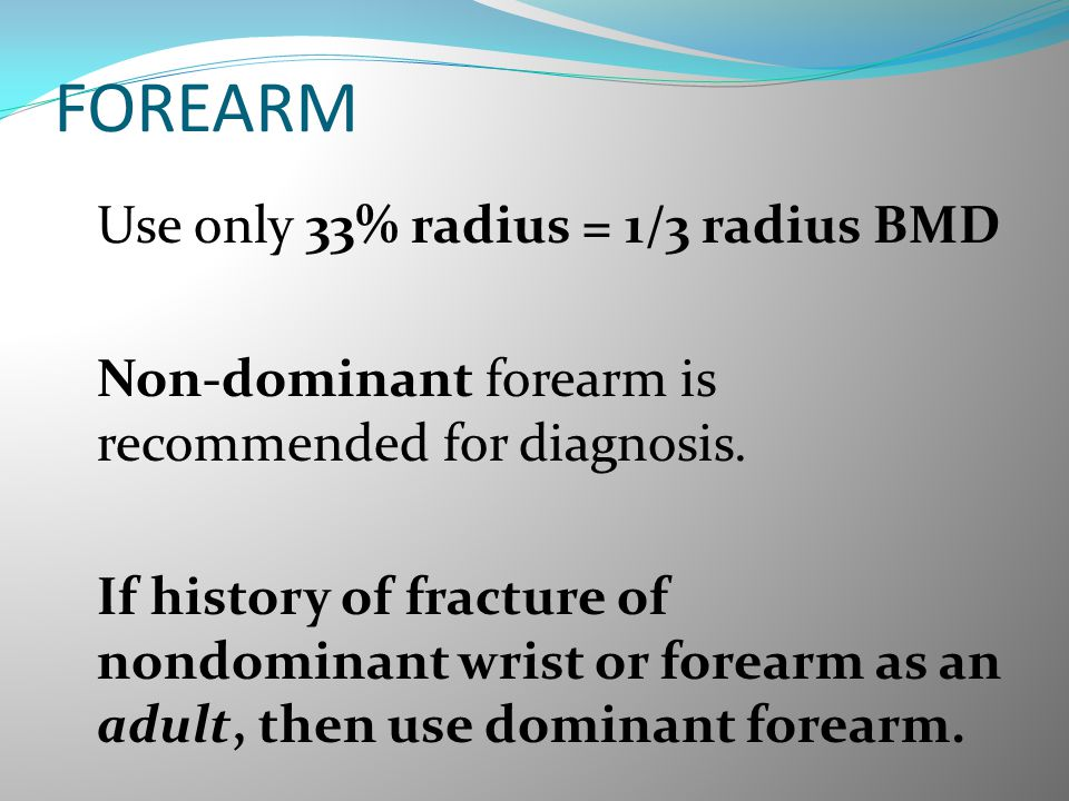 FOREARM Non-dominant forearm is recommended for diagnosis.