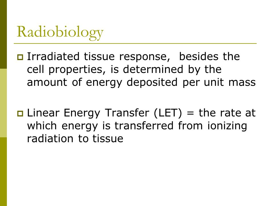 Radiobiology Irradiated tissue response, besides the cell properties, is determined by the amount of energy deposited per unit mass.