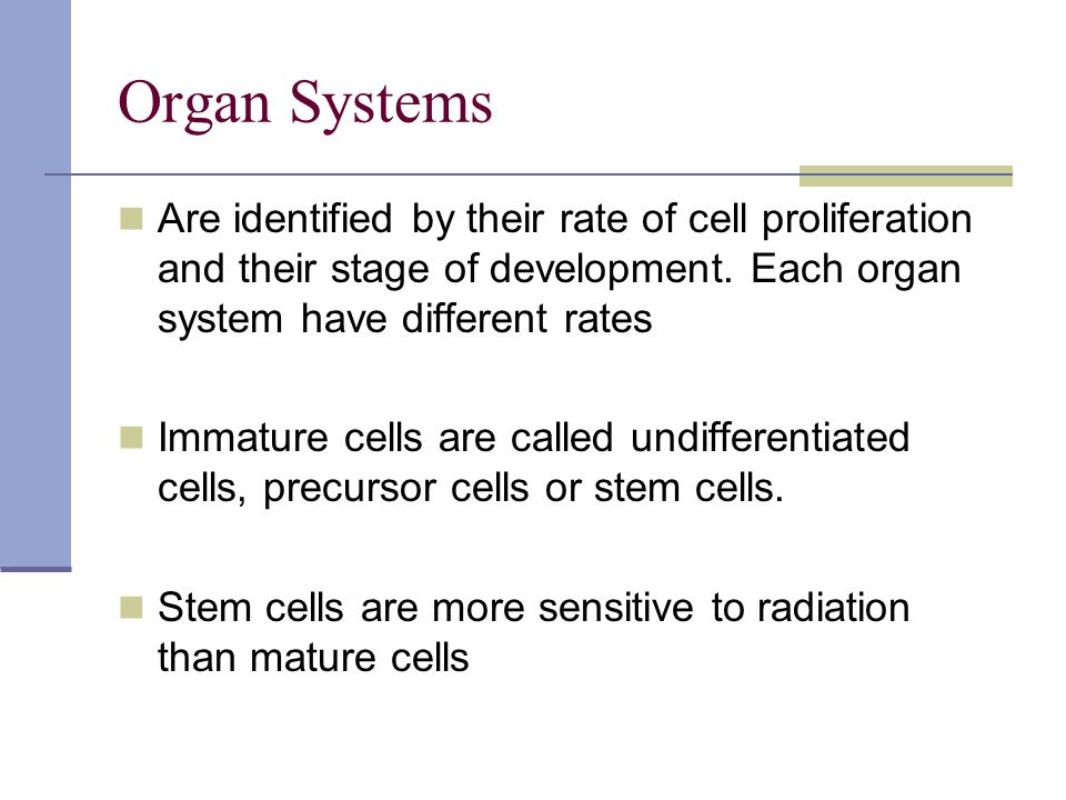 Organ Systems Are identified by their rate of cell proliferation and their stage of development. Each organ system have different rates.
