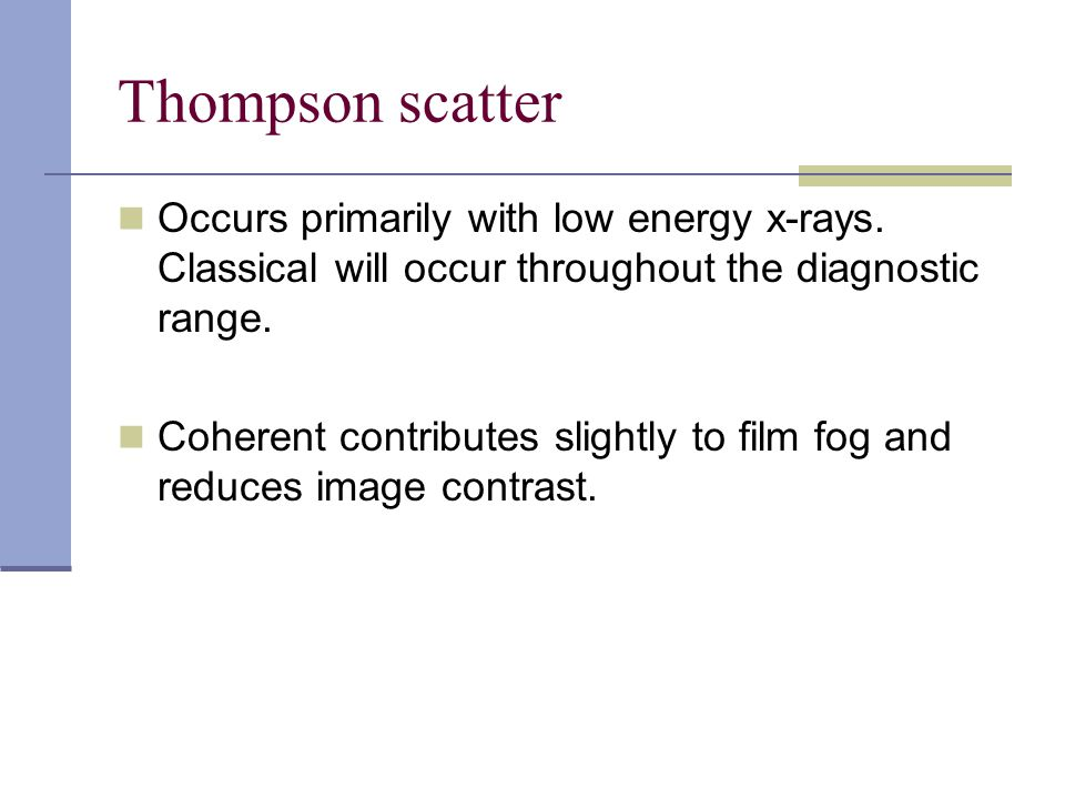 Thompson scatter Occurs primarily with low energy x-rays. Classical will occur throughout the diagnostic range.