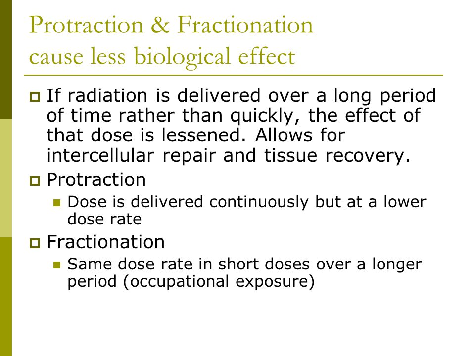 Protraction & Fractionation cause less biological effect