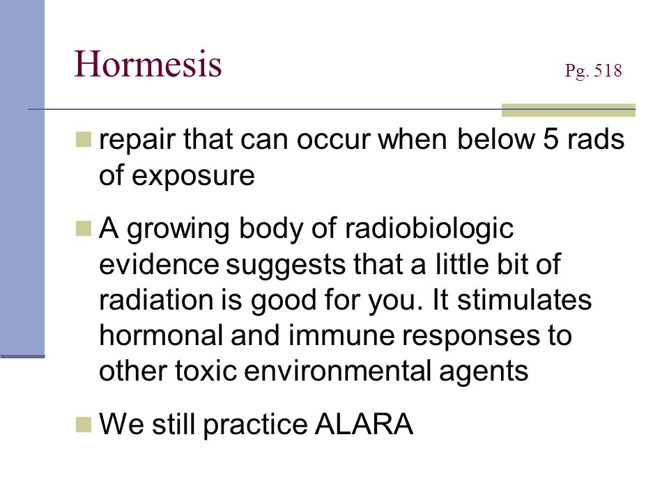 Hormesis Pg. 518 repair that can occur when below 5 rads of exposure