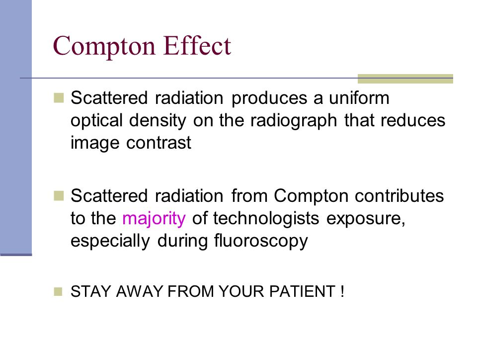 Compton Effect Scattered radiation produces a uniform optical density on the radiograph that reduces image contrast.