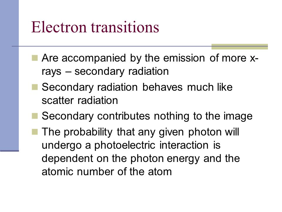 Electron transitions Are accompanied by the emission of more x-rays – secondary radiation. Secondary radiation behaves much like scatter radiation.