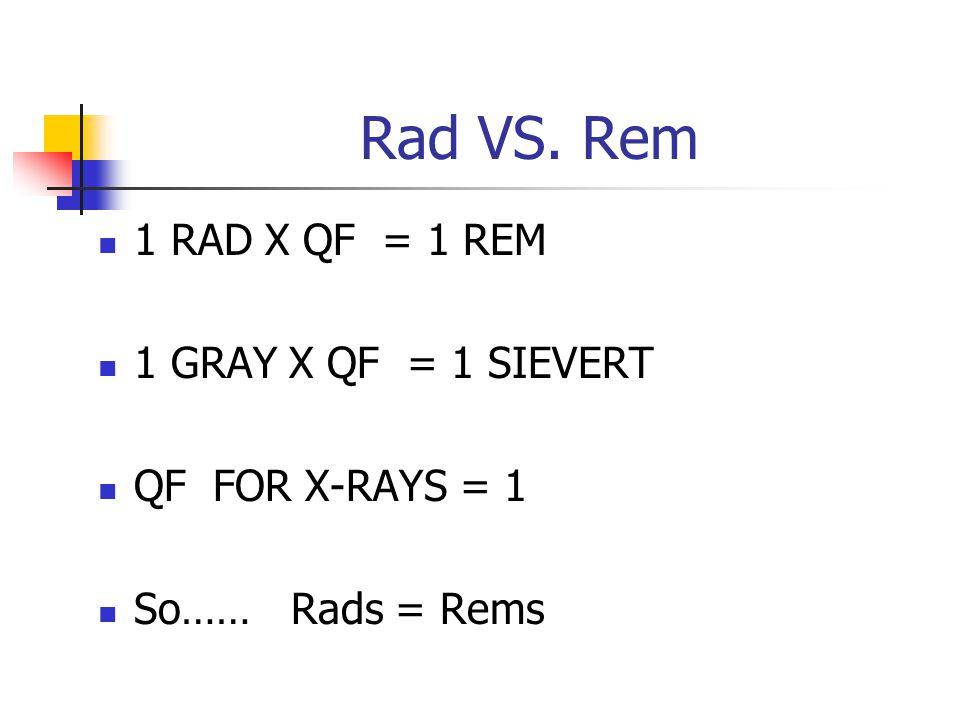 Rad VS. Rem 1 RAD X QF = 1 REM 1 GRAY X QF = 1 SIEVERT