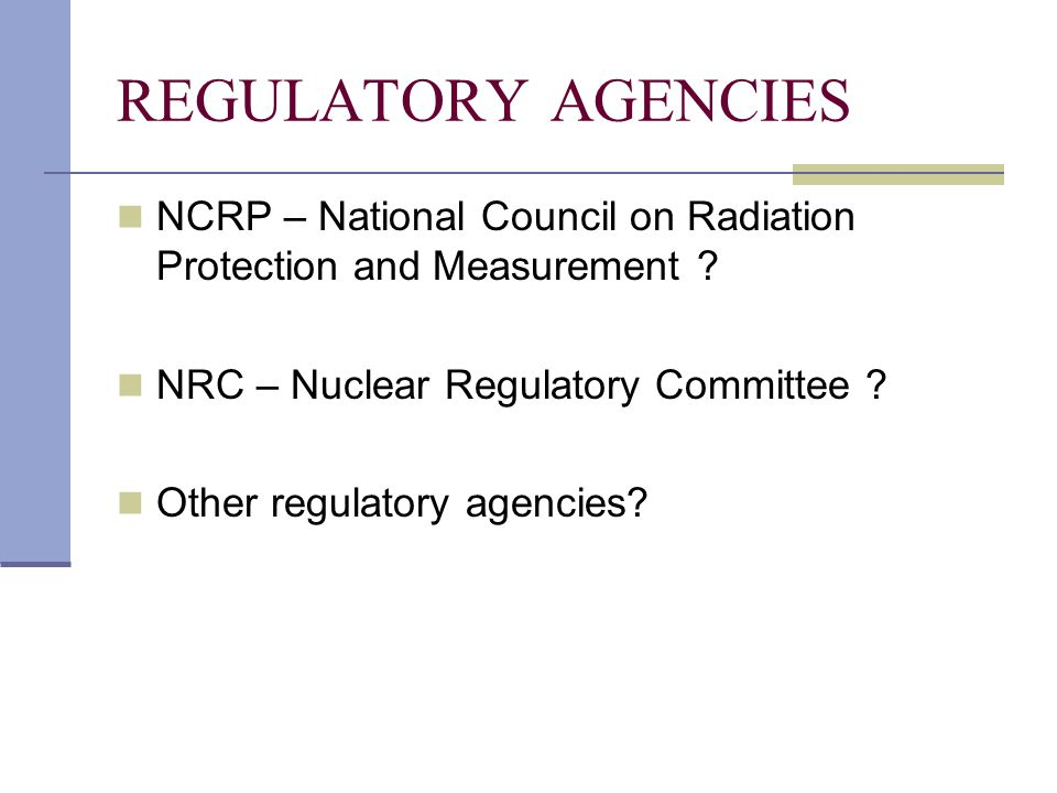 REGULATORY AGENCIES NCRP – National Council on Radiation Protection and Measurement NRC – Nuclear Regulatory Committee