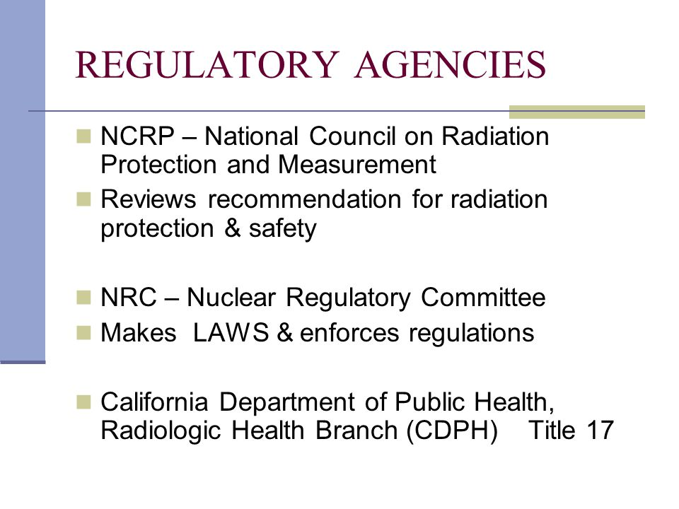 REGULATORY AGENCIES NCRP – National Council on Radiation Protection and Measurement. Reviews recommendation for radiation protection & safety.