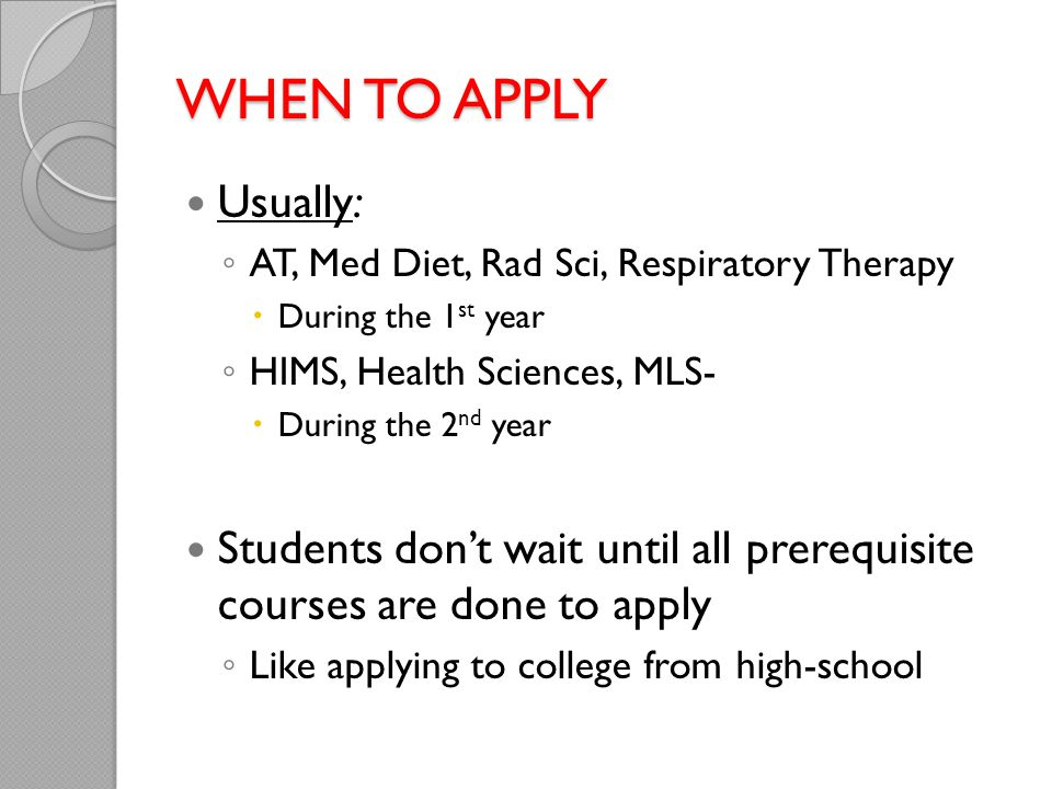 When to apply Usually: AT, Med Diet, Rad Sci, Respiratory Therapy. During the 1st year. HIMS, Health Sciences, MLS-