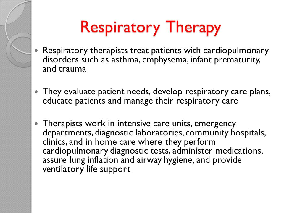 Respiratory Therapy Respiratory therapists treat patients with cardiopulmonary disorders such as asthma, emphysema, infant prematurity, and trauma.