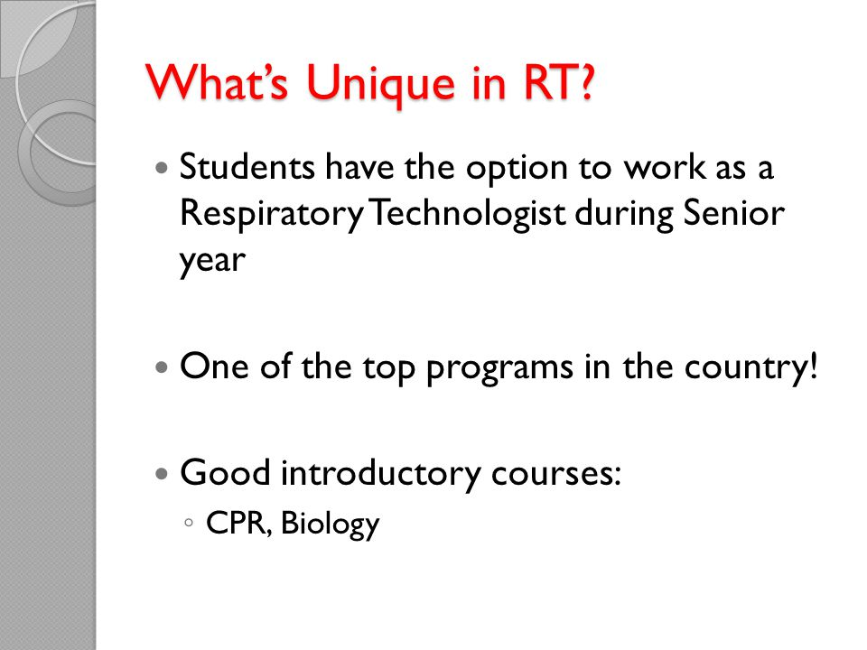 What's Unique in RT Students have the option to work as a Respiratory Technologist during Senior year.