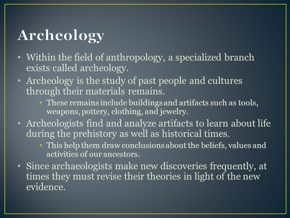 Archeology Within the field of anthropology, a specialized branch exists called archeology.