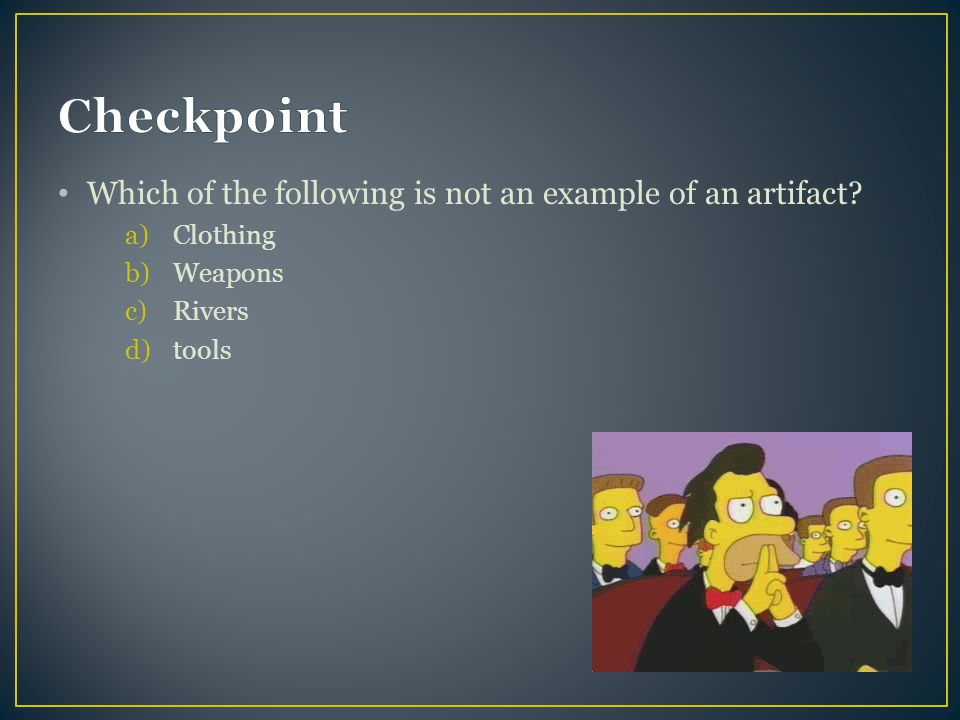 Checkpoint Which of the following is not an example of an artifact