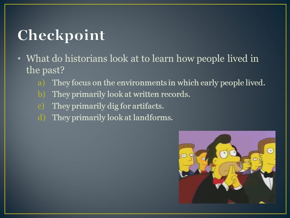 Checkpoint What do historians look at to learn how people lived in the past They focus on the environments in which early people lived.