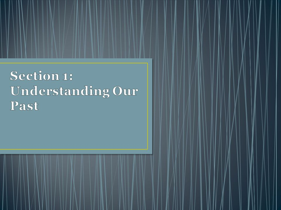 Section 1: Understanding Our Past