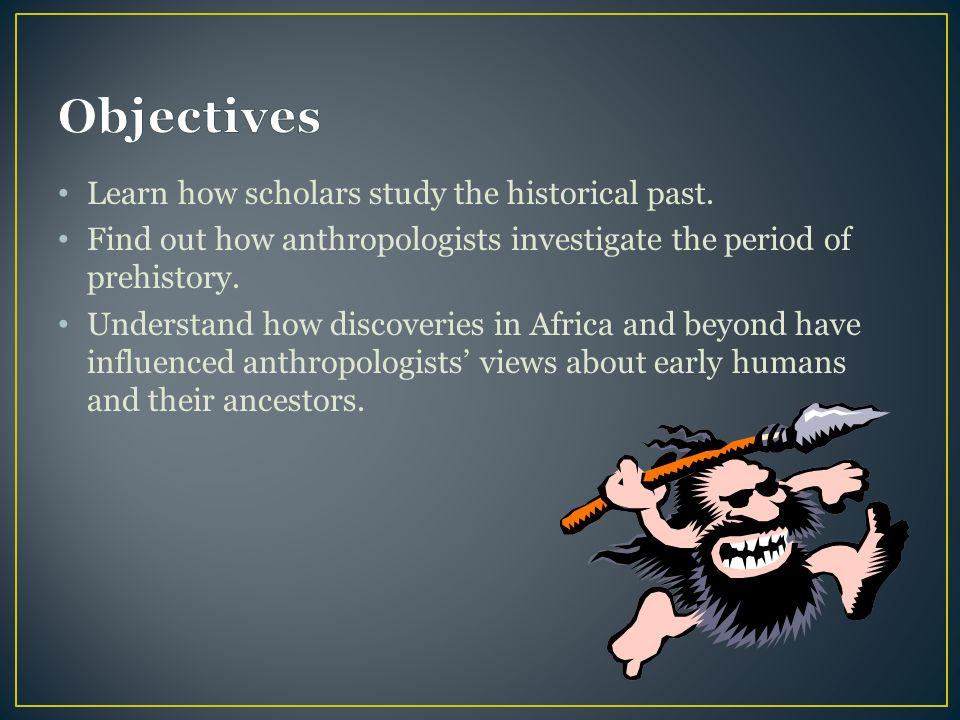 Objectives Learn how scholars study the historical past.