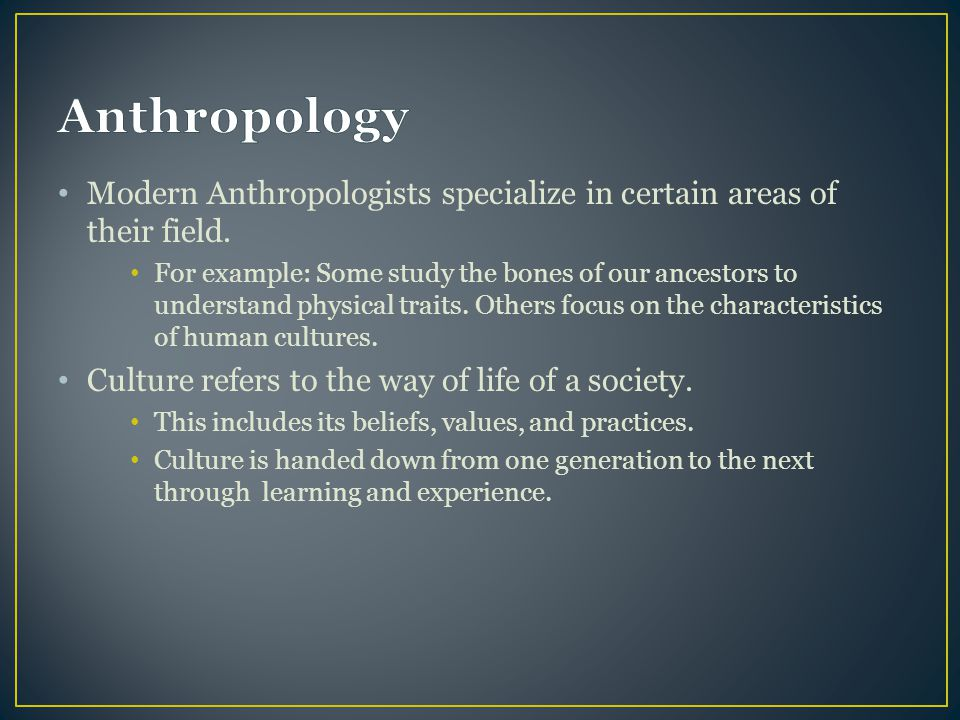 Anthropology Modern Anthropologists specialize in certain areas of their field.