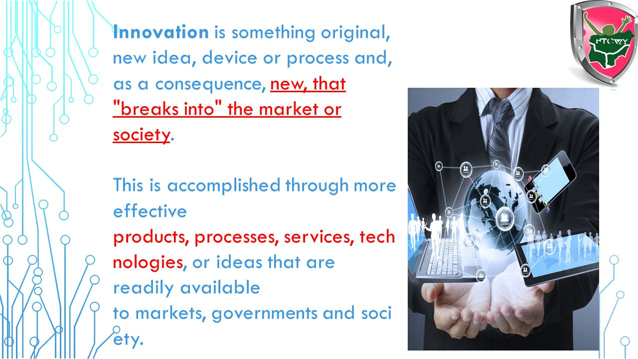 Innovation is something original, new idea, device or process and, as a consequence, new, that breaks into the market or society.