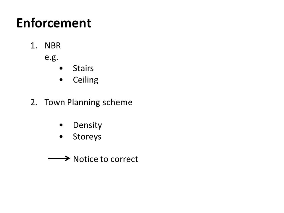 Enforcement 1. NBR e.g. • Stairs • Ceiling 2. Town Planning scheme