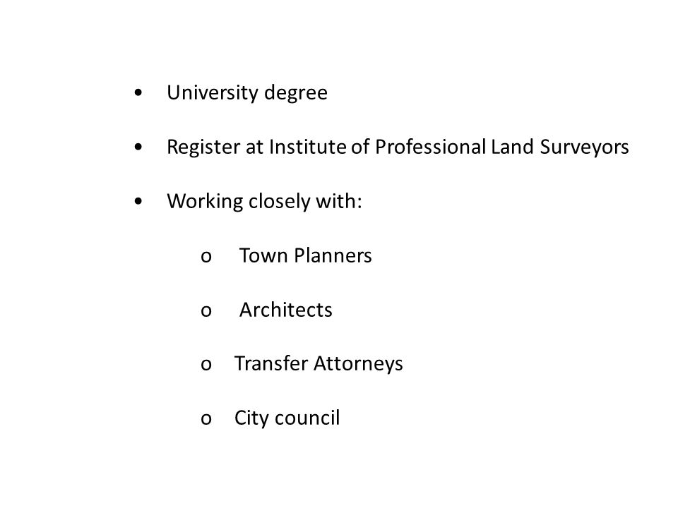 • University degree • Register at Institute of Professional Land Surveyors. • Working closely with: