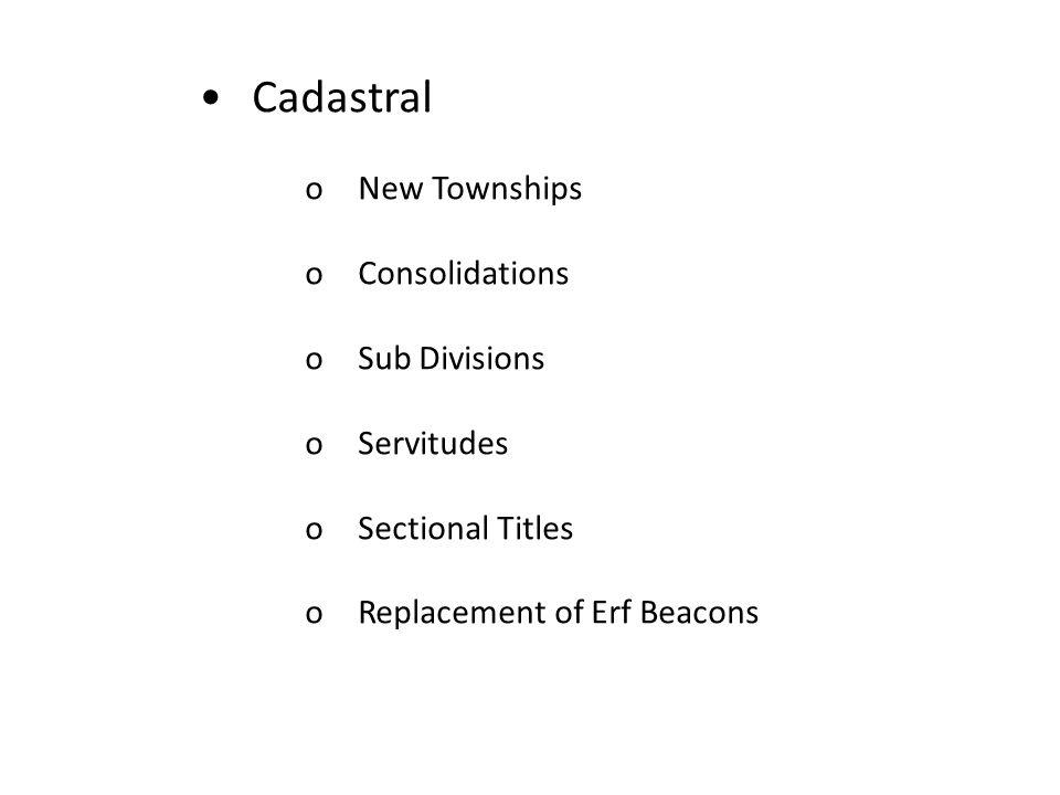 • Cadastral o New Townships o Consolidations o Sub Divisions
