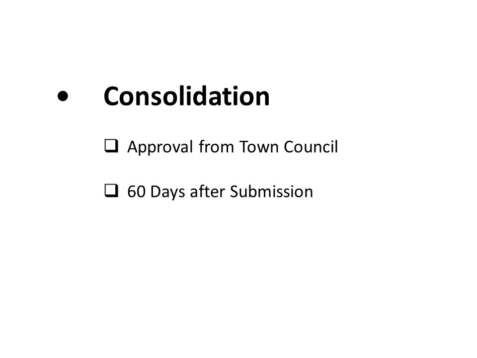 • Consolidation Approval from Town Council 60 Days after Submission