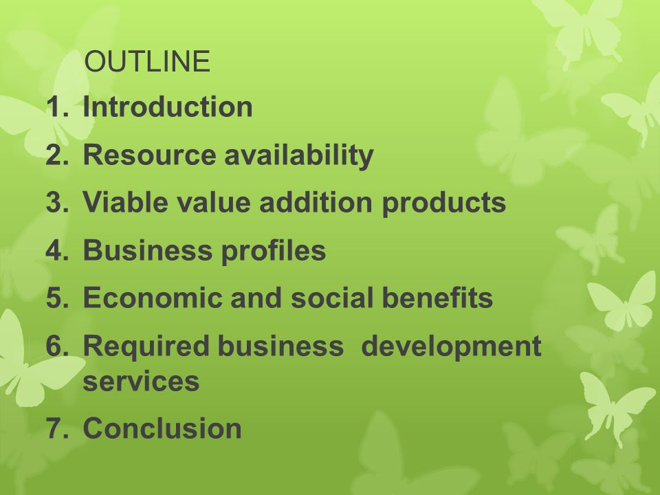 OUTLINE Introduction. Resource availability. Viable value addition products. Business profiles. Economic and social benefits.