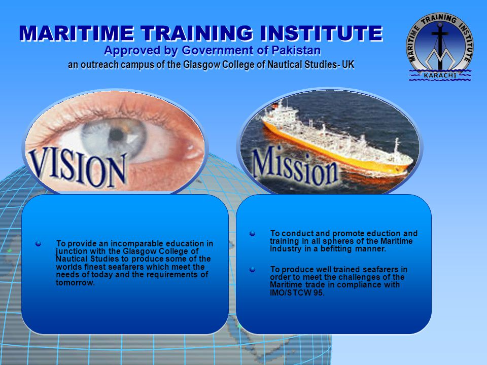 To provide an incomparable education in junction with the Glasgow College of Nautical Studies to produce some of the worlds finest seafarers which meet the needs of today and the requirements of tomorrow.