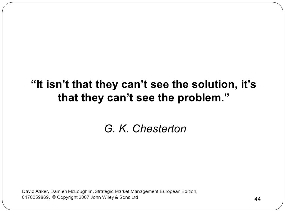 It isn't that they can't see the solution, it's that they can't see the problem.
