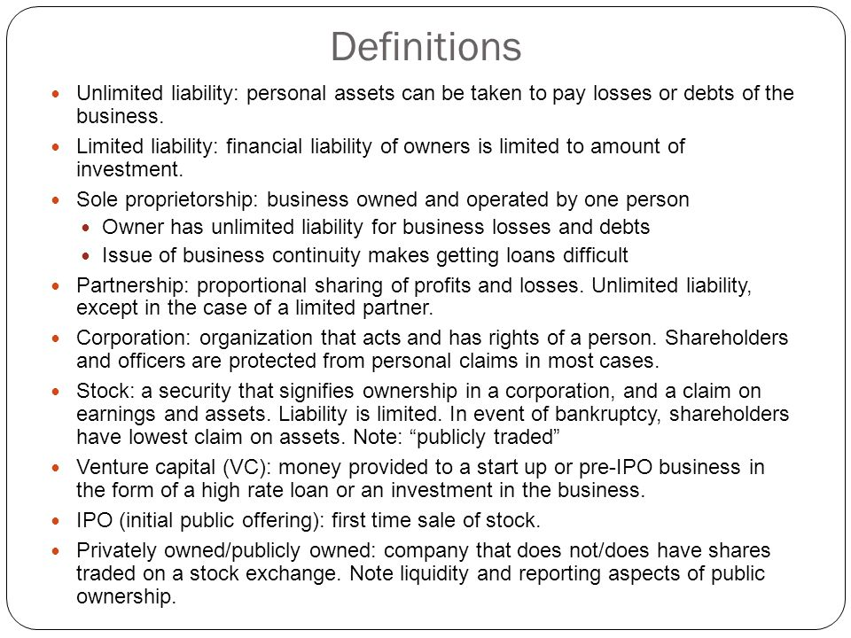 Definitions Unlimited liability: personal assets can be taken to pay losses or debts of the business.