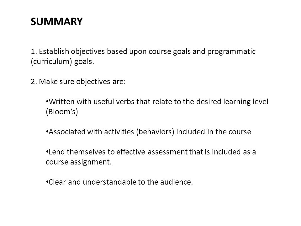 SUMMARY 1. Establish objectives based upon course goals and programmatic (curriculum) goals. 2. Make sure objectives are: